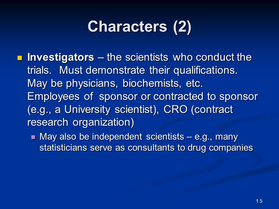 Characters (2) Investigators – the scientists who conduct the trials. Must demonstrate their qualifications. May be physicians, biochemists, etc. Empl