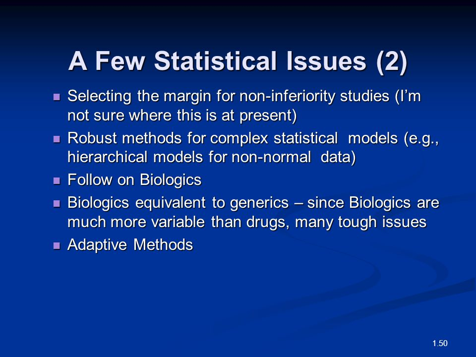 A Few Statistical Issues (2) Selecting the margin for non-inferiority studies (I'm not sure where this is at present) Selecting the margin for non-inferiority studies (I'm not sure where this is at present) Robust methods for complex statistical models (e.g., hierarchical models for non-normal data) Robust methods for complex statistical models (e.g., hierarchical models for non-normal data) Follow on Biologics Follow on Biologics Biologics equivalent to generics – since Biologics are much more variable than drugs, many tough issues Biologics equivalent to generics – since Biologics are much more variable than drugs, many tough issues Adaptive Methods Adaptive Methods 1.50