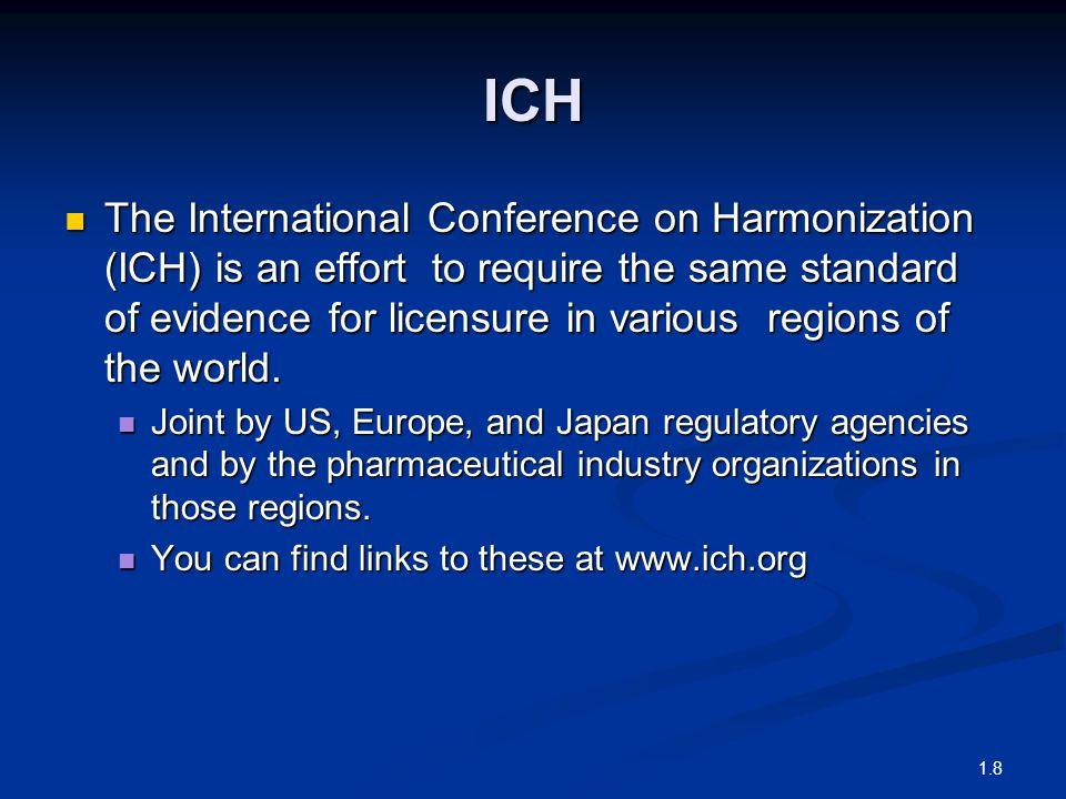ICH The International Conference on Harmonization (ICH) is an effort to require the same standard of evidence for licensure in various regions of the world.