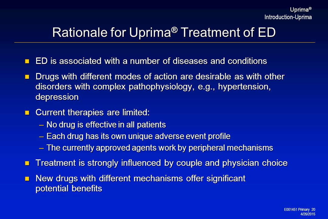 E001451 Primary 20 4/26/2015 Uprima ® Rationale for Uprima ® Treatment of ED ED is associated with a number of diseases and conditions ED is associated with a number of diseases and conditions Drugs with different modes of action are desirable as with other disorders with complex pathophysiology, e.g., hypertension, depression Drugs with different modes of action are desirable as with other disorders with complex pathophysiology, e.g., hypertension, depression Current therapies are limited: Current therapies are limited: –No drug is effective in all patients –Each drug has its own unique adverse event profile –The currently approved agents work by peripheral mechanisms Treatment is strongly influenced by couple and physician choice Treatment is strongly influenced by couple and physician choice New drugs with different mechanisms offer significant potential benefits New drugs with different mechanisms offer significant potential benefits Introduction-Uprima