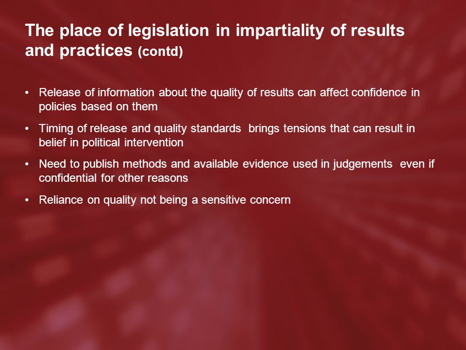 The place of legislation in impartiality of results and practices (contd) Release of information about the quality of results can affect confidence in policies based on them Timing of release and quality standards brings tensions that can result in belief in political intervention Need to publish methods and available evidence used in judgements even if confidential for other reasons Reliance on quality not being a sensitive concern