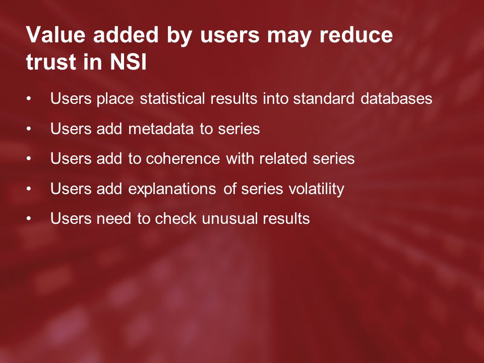 Value added by users may reduce trust in NSI Users place statistical results into standard databases Users add metadata to series Users add to coherence with related series Users add explanations of series volatility Users need to check unusual results
