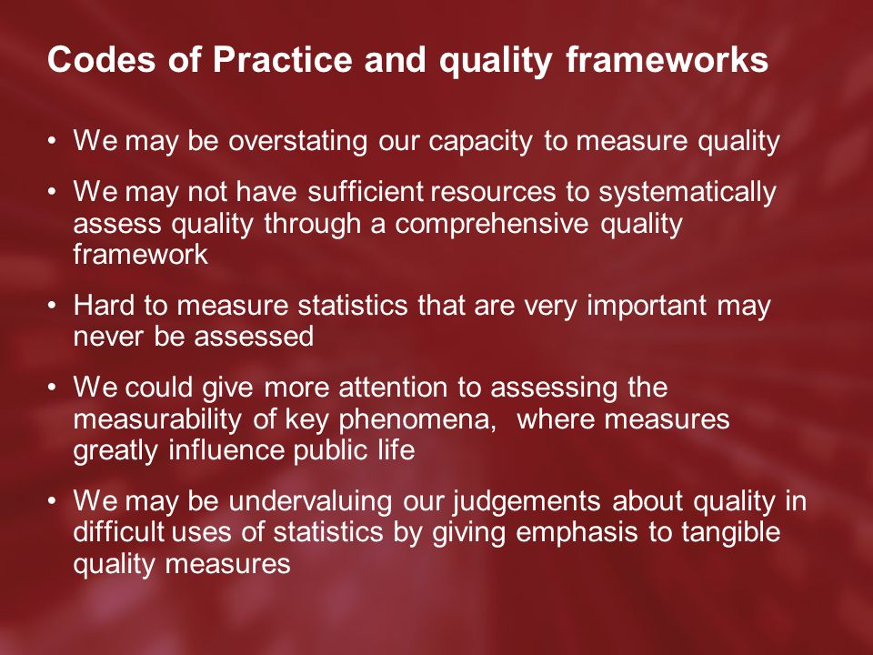 Codes of Practice and quality frameworks We may be overstating our capacity to measure quality We may not have sufficient resources to systematically assess quality through a comprehensive quality framework Hard to measure statistics that are very important may never be assessed We could give more attention to assessing the measurability of key phenomena, where measures greatly influence public life We may be undervaluing our judgements about quality in difficult uses of statistics by giving emphasis to tangible quality measures