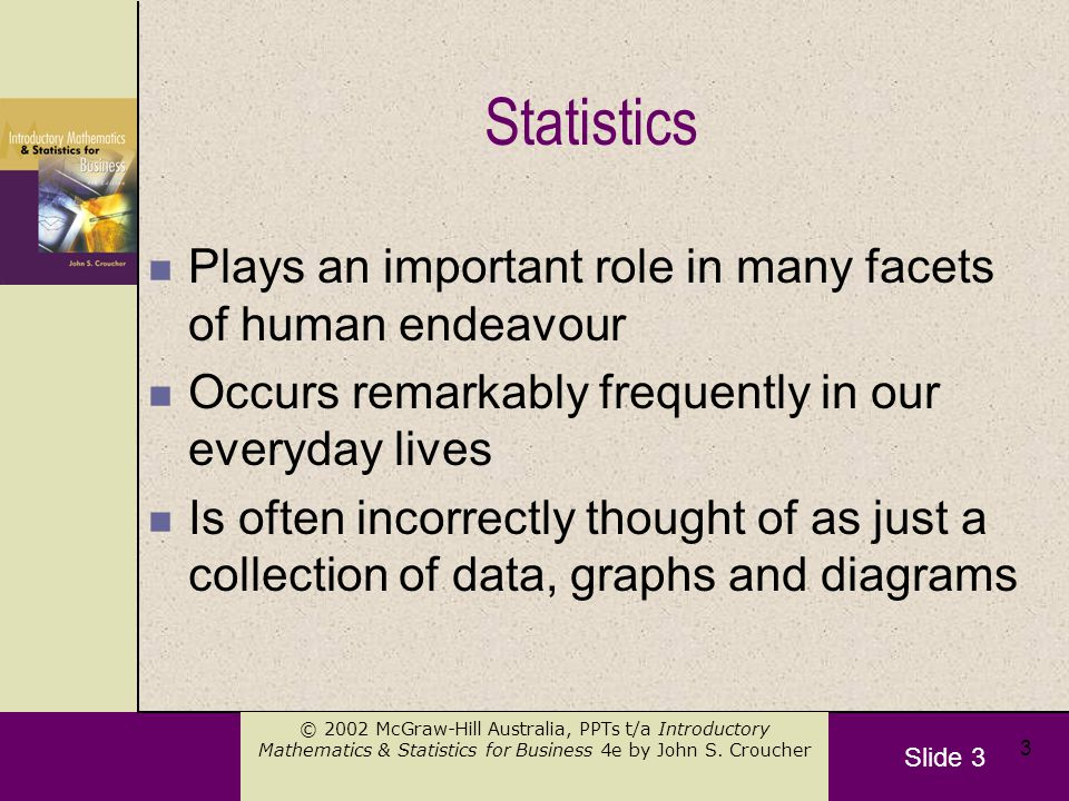 Slide 3 © 2002 McGraw-Hill Australia, PPTs t/a Introductory Mathematics & Statistics for Business 4e by John S. Croucher 3 Statistics n Plays an impor