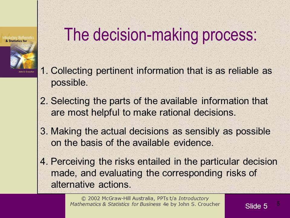 Slide 5 © 2002 McGraw-Hill Australia, PPTs t/a Introductory Mathematics & Statistics for Business 4e by John S. Croucher 5 The decision-making process