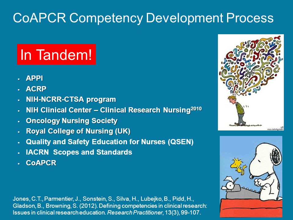 CoAPCR Competency Development Process  APPI  ACRP  NIH-NCRR-CTSA program  NIH Clinical Center – Clinical Research Nursing 2010  Oncology Nursing Society  Royal College of Nursing (UK)   Quality and Safety Education for Nurses (QSEN)   IACRN Scopes and Standards  CoAPCR Jones, C.T., Parmentier, J., Sonstein, S., Silva, H., Lubejko, B., Pidd, H., Gladson, B., Browning, S.