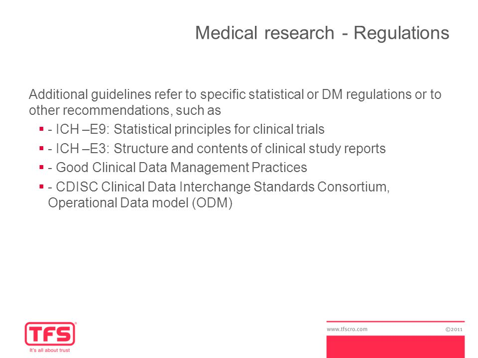 Medical research - Regulations Additional guidelines refer to specific statistical or DM regulations or to other recommendations, such as  - ICH –E9: Statistical principles for clinical trials  - ICH –E3: Structure and contents of clinical study reports  - Good Clinical Data Management Practices  - CDISC Clinical Data Interchange Standards Consortium, Operational Data model (ODM)