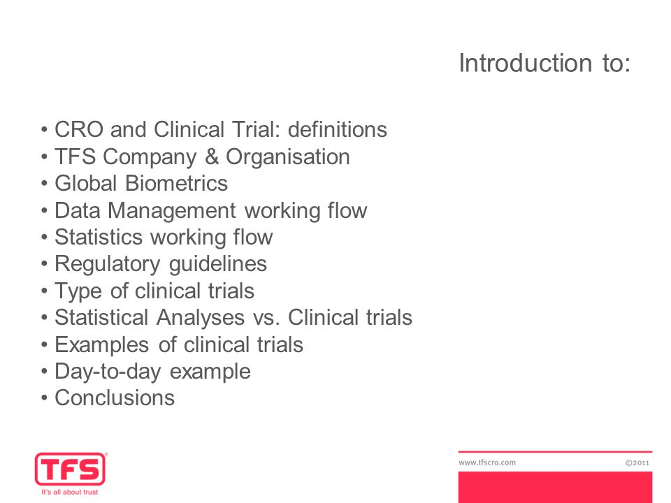 Introduction to: CRO and Clinical Trial: definitions TFS Company & Organisation Global Biometrics Data Management working flow Statistics working flow Regulatory guidelines Type of clinical trials Statistical Analyses vs.
