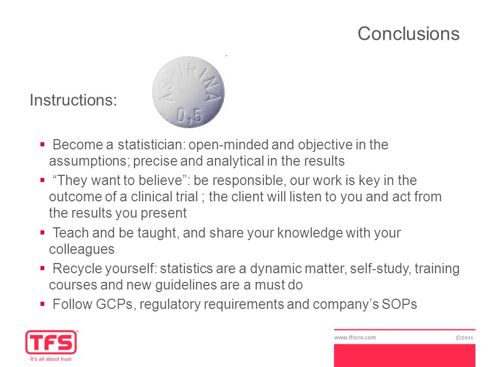 Conclusions Instructions:  Become a statistician: open-minded and objective in the assumptions; precise and analytical in the results  They want to believe : be responsible, our work is key in the outcome of a clinical trial ; the client will listen to you and act from the results you present  Teach and be taught, and share your knowledge with your colleagues  Recycle yourself: statistics are a dynamic matter, self-study, training courses and new guidelines are a must do  Follow GCPs, regulatory requirements and company's SOPs