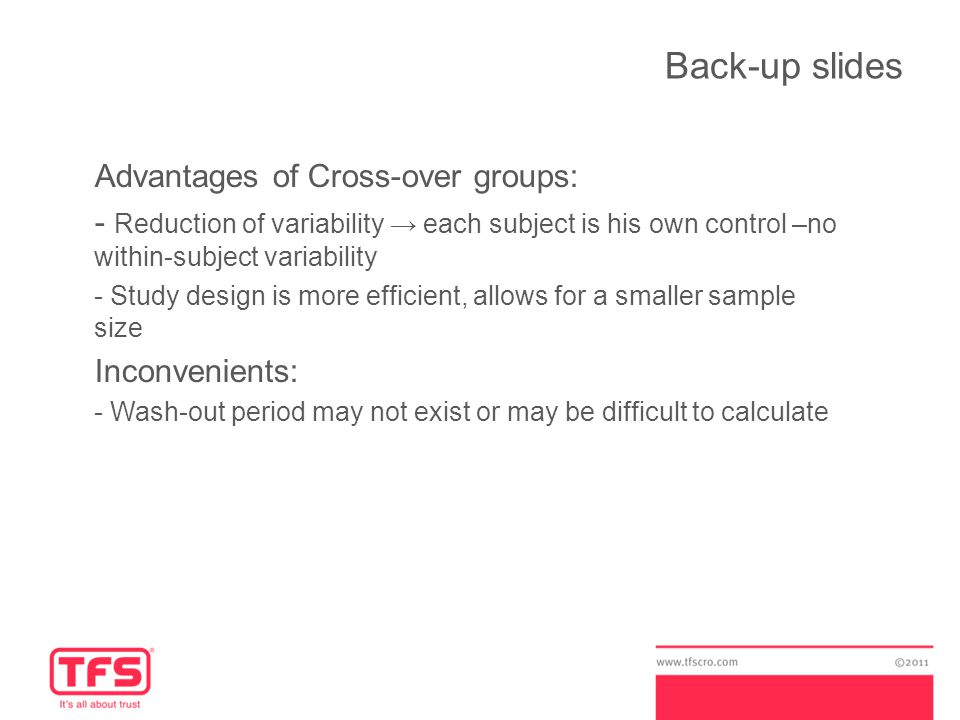 Back-up slides Advantages of Cross-over groups: - Reduction of variability → each subject is his own control –no within-subject variability - Study design is more efficient, allows for a smaller sample size Inconvenients: - Wash-out period may not exist or may be difficult to calculate