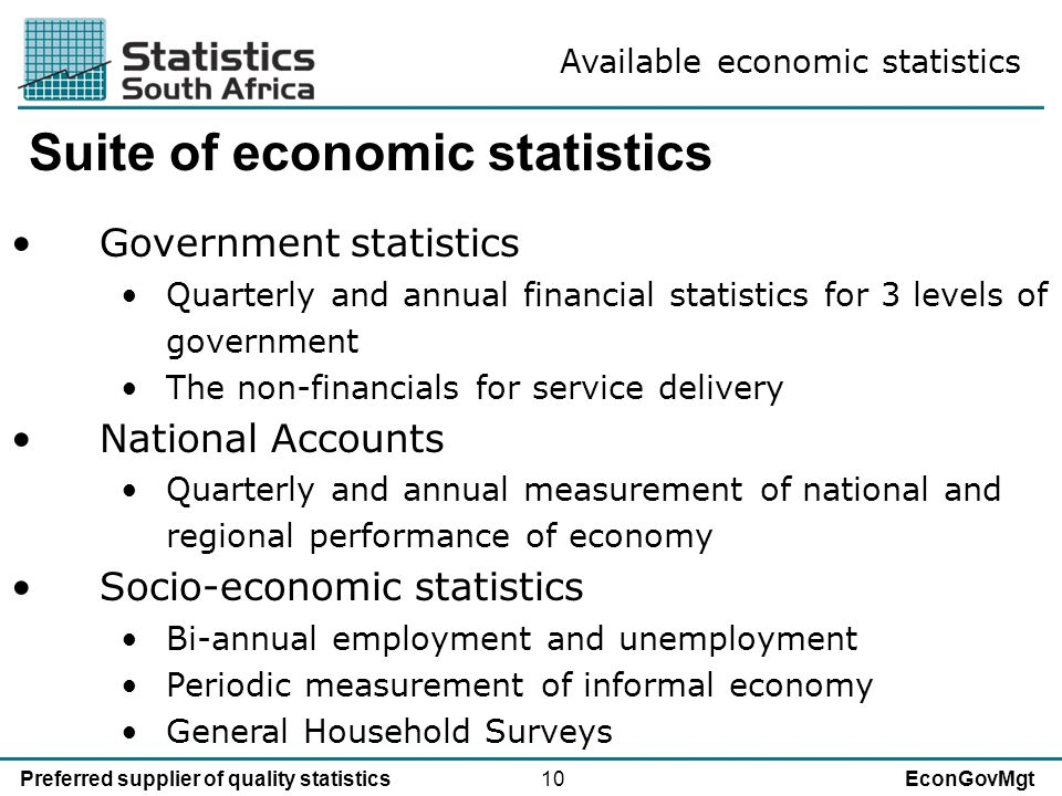 10Preferred supplier of quality statisticsEconGovMgt Suite of economic statistics Government statistics Quarterly and annual financial statistics for 3 levels of government The non-financials for service delivery National Accounts Quarterly and annual measurement of national and regional performance of economy Socio-economic statistics Bi-annual employment and unemployment Periodic measurement of informal economy General Household Surveys Available economic statistics