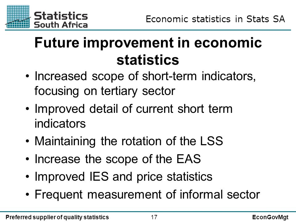 17Preferred supplier of quality statisticsEconGovMgt Future improvement in economic statistics Increased scope of short-term indicators, focusing on tertiary sector Improved detail of current short term indicators Maintaining the rotation of the LSS Increase the scope of the EAS Improved IES and price statistics Frequent measurement of informal sector Economic statistics in Stats SA