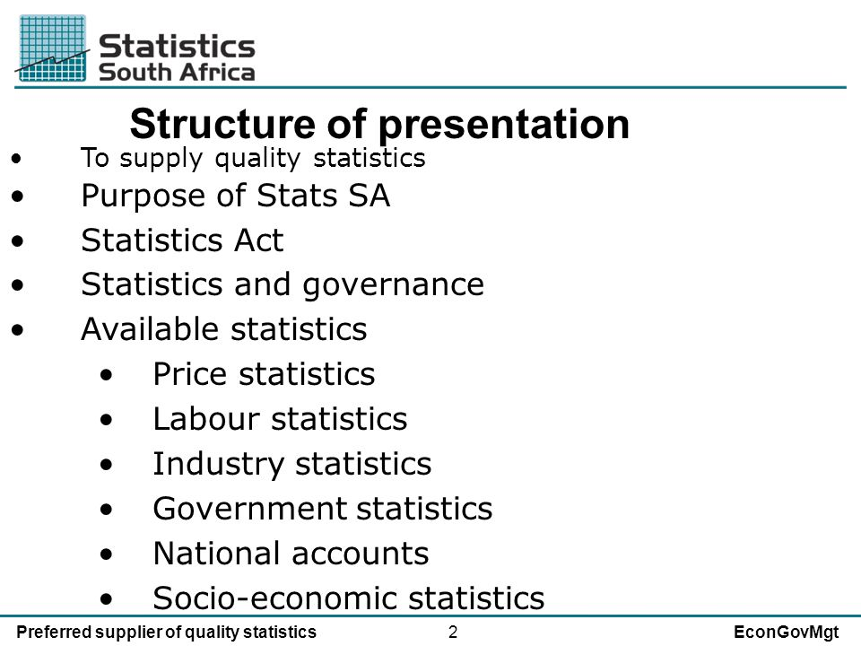 2Preferred supplier of quality statisticsEconGovMgt Structure of presentation To supply quality statistics Purpose of Stats SA Statistics Act Statistics and governance Available statistics Price statistics Labour statistics Industry statistics Government statistics National accounts Socio-economic statistics