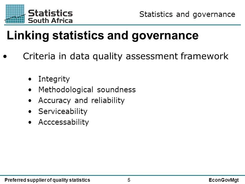5Preferred supplier of quality statisticsEconGovMgt Linking statistics and governance Criteria in data quality assessment framework Integrity Methodological soundness Accuracy and reliability Serviceability Acccessability Statistics and governance