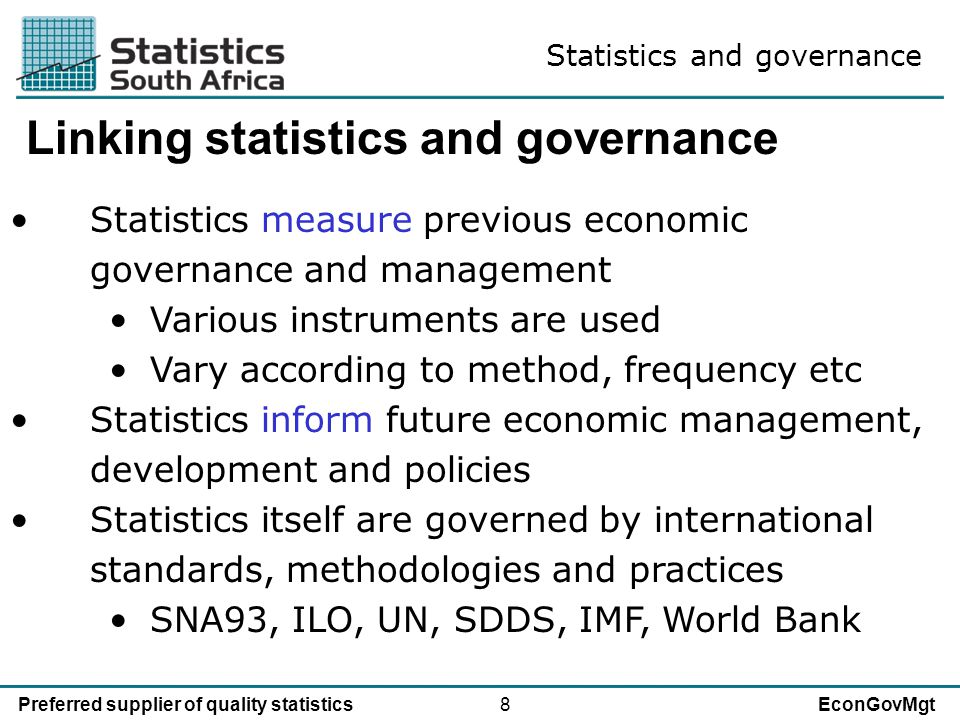 8Preferred supplier of quality statisticsEconGovMgt Linking statistics and governance Statistics measure previous economic governance and management Various instruments are used Vary according to method, frequency etc Statistics inform future economic management, development and policies Statistics itself are governed by international standards, methodologies and practices SNA93, ILO, UN, SDDS, IMF, World Bank Statistics and governance