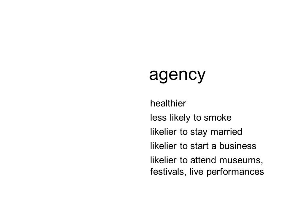 healthier less likely to smoke likelier to stay married likelier to start a business likelier to attend museums, festivals, live performances agency