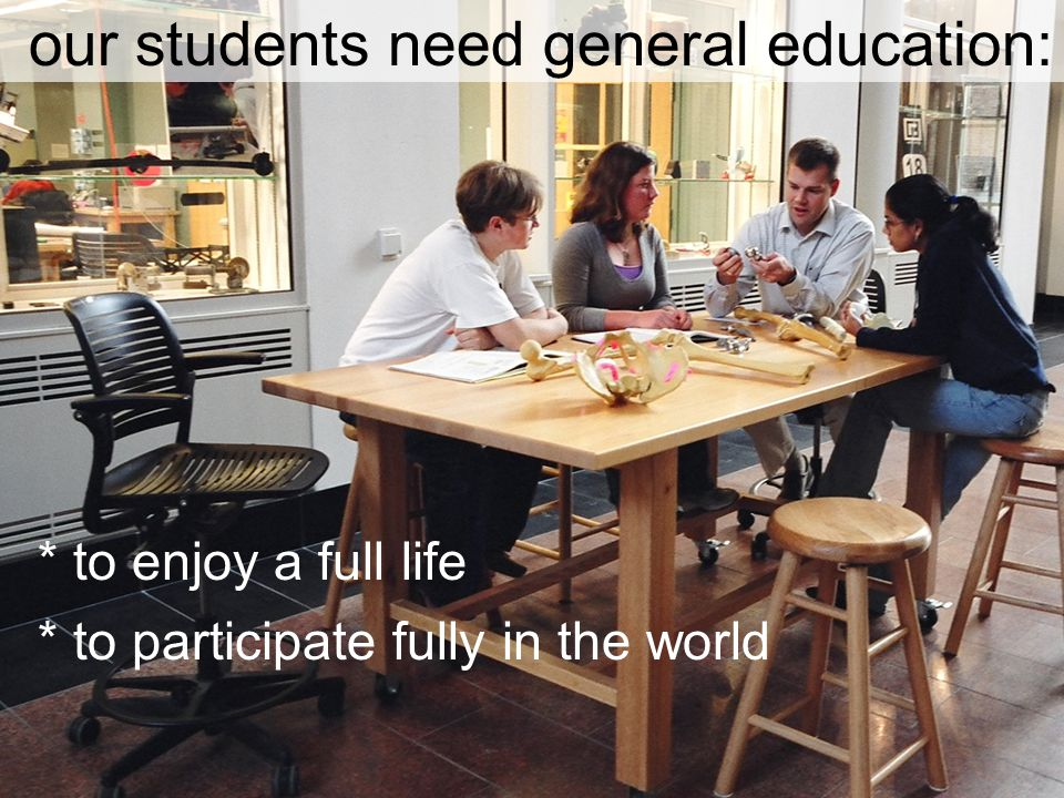 our students need general education: * to enjoy a full life * to participate fully in the world