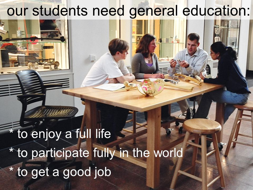 our students need general education: * to enjoy a full life * to participate fully in the world * to get a good job