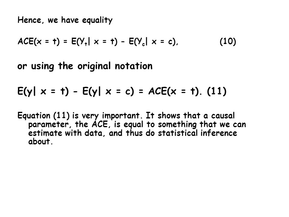 Hence, we have equality ACE(x = t) = E(Y t | x = t) - E(Y c | x = c),(10) or using the original notation E(y| x = t) - E(y| x = c) = ACE(x = t).