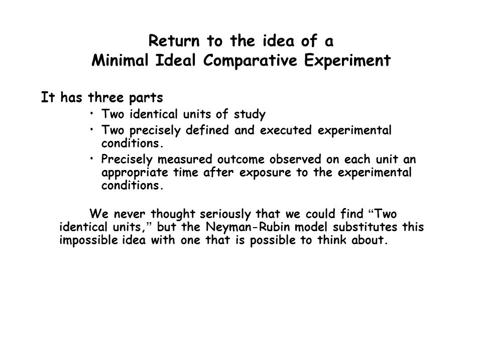 Without going any further, let me just end by saying that the Neyman-Rubin model can be used to illuminate any causal discussion or idea and should be part of any scientists tool kit.