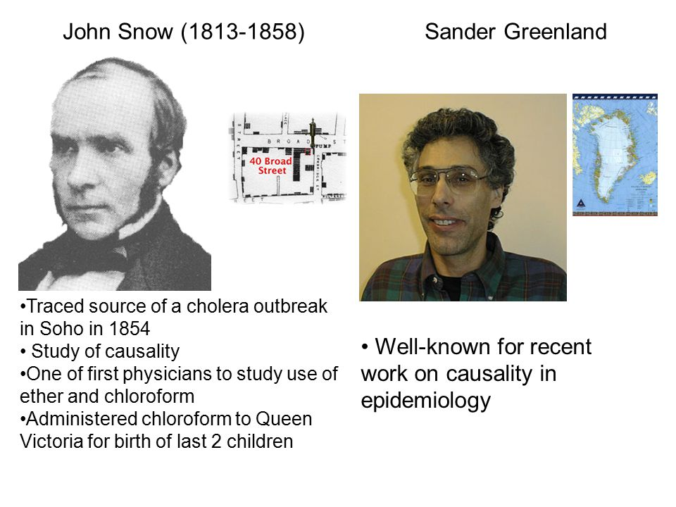 Well-known for recent work on causality in epidemiology Traced source of a cholera outbreak in Soho in 1854 Study of causality One of first physicians