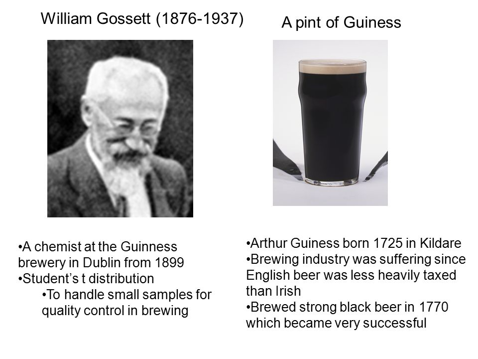 A chemist at the Guinness brewery in Dublin from 1899 Student's t distribution To handle small samples for quality control in brewing Arthur Guiness b