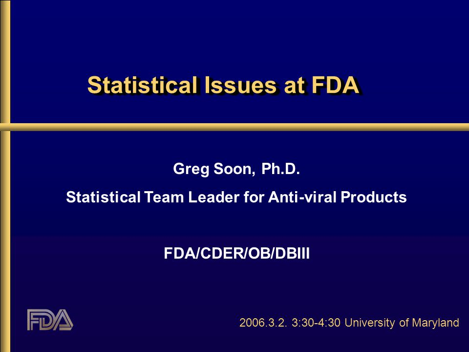 Statistical Issues at FDA Greg Soon, Ph.D. Statistical Team Leader for Anti-viral Products FDA/CDER/OB/DBIII 2006.3.2. 3:30-4:30 University of Marylan
