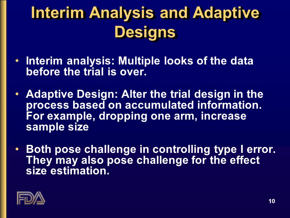 10 Interim Analysis and Adaptive Designs Interim analysis: Multiple looks of the data before the trial is over. Adaptive Design: Alter the trial desig