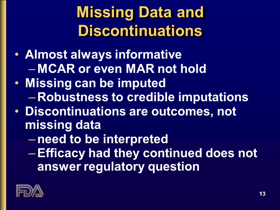 13 Missing Data and Discontinuations Almost always informative –MCAR or even MAR not hold Missing can be imputed –Robustness to credible imputations D