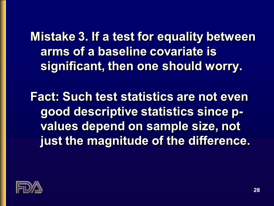 28 Mistake 3. If a test for equality between arms of a baseline covariate is significant, then one should worry. Fact: Such test statistics are not ev