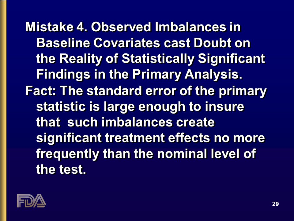 29 Mistake 4. Observed Imbalances in Baseline Covariates cast Doubt on the Reality of Statistically Significant Findings in the Primary Analysis. Fact
