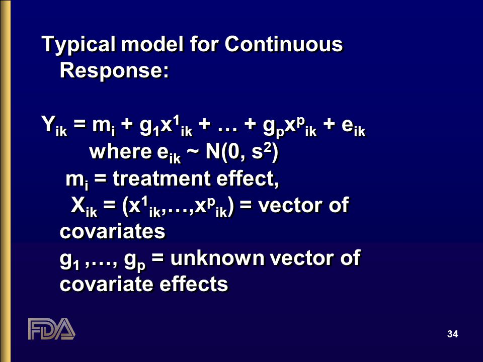 34 Typical model for Continuous Response: Y ik = m i + g 1 x 1 ik + … + g p x p ik + e ik where e ik ~ N(0, s 2 ) m i = treatment effect, X ik = (x 1