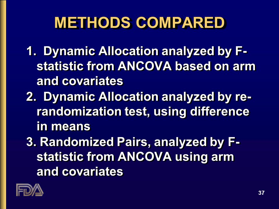 37 METHODS COMPARED 1. Dynamic Allocation analyzed by F- statistic from ANCOVA based on arm and covariates 2. Dynamic Allocation analyzed by re- rando