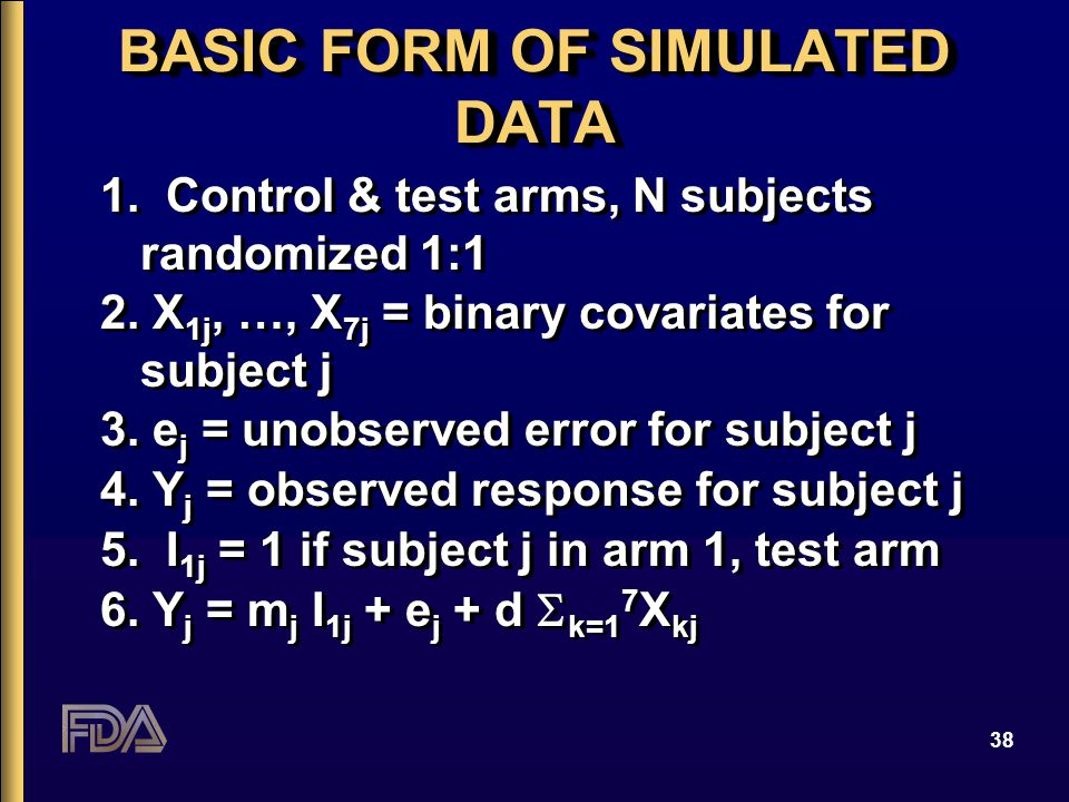 38 BASIC FORM OF SIMULATED DATA 1. Control & test arms, N subjects randomized 1:1 2. X 1j, …, X 7j = binary covariates for subject j 3. e j = unobserv