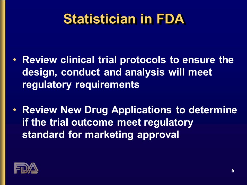 5 Statistician in FDA Review clinical trial protocols to ensure the design, conduct and analysis will meet regulatory requirements Review New Drug App