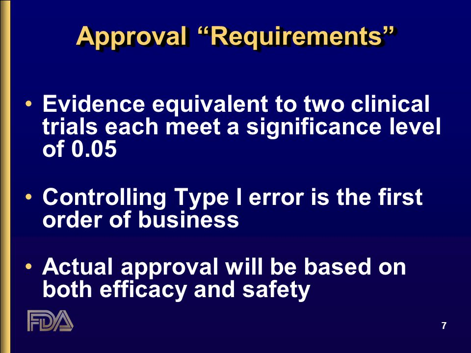 "7 Approval ""Requirements"" Evidence equivalent to two clinical trials each meet a significance level of 0.05 Controlling Type I error is the first orde"