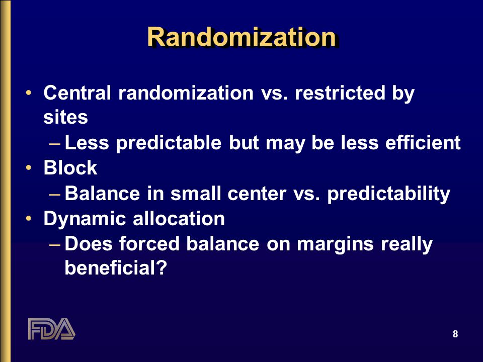 8 RandomizationRandomization Central randomization vs. restricted by sites –Less predictable but may be less efficient Block –Balance in small center