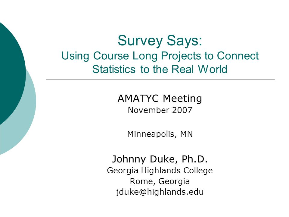 Survey Says: Using Course Long Projects to Connect Statistics to the Real World AMATYC Meeting November 2007 Minneapolis, MN Johnny Duke, Ph.D.