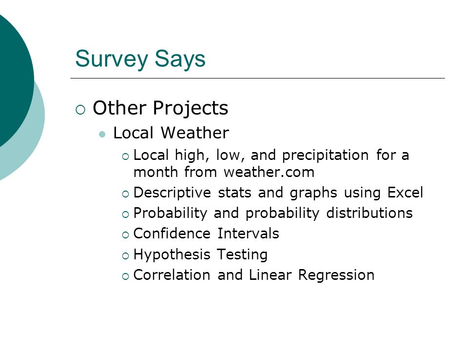 Survey Says  Other Projects Local Weather  Local high, low, and precipitation for a month from weather.com  Descriptive stats and graphs using Excel  Probability and probability distributions  Confidence Intervals  Hypothesis Testing  Correlation and Linear Regression