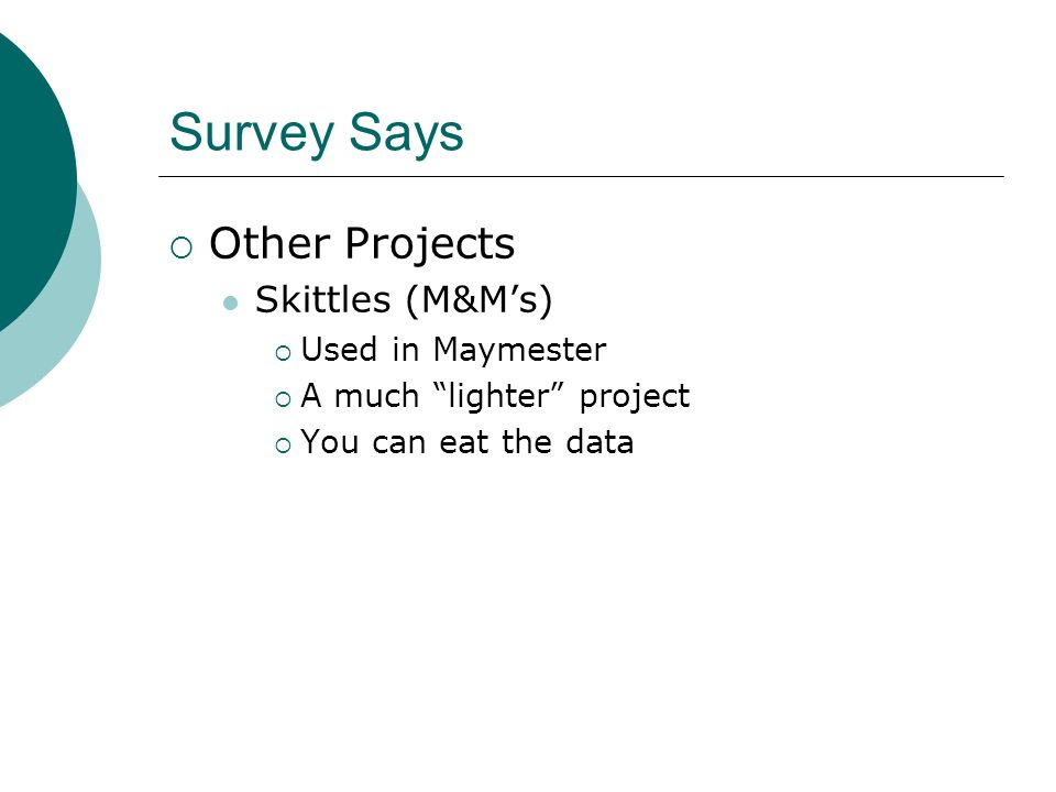 Survey Says  Other Projects Skittles (M&M's)  Used in Maymester  A much lighter project  You can eat the data