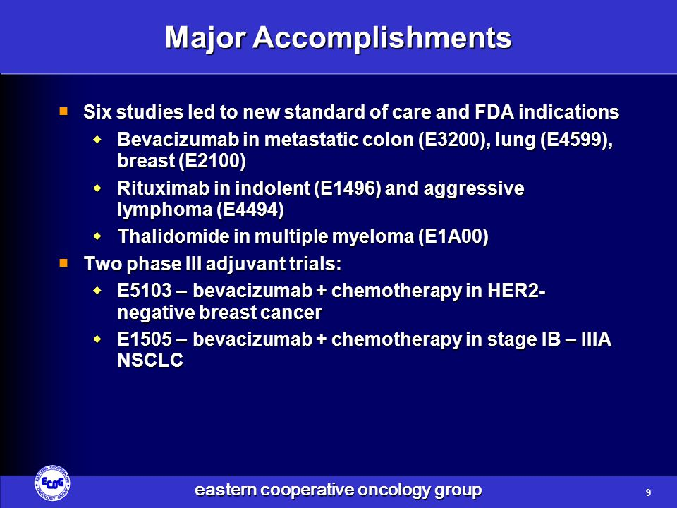 eastern cooperative oncology group Major Accomplishments  Six studies led to new standard of care and FDA indications  Bevacizumab in metastatic colon (E3200), lung (E4599), breast (E2100)  Rituximab in indolent (E1496) and aggressive lymphoma (E4494)  Thalidomide in multiple myeloma (E1A00)  Two phase III adjuvant trials:  E5103 – bevacizumab + chemotherapy in HER2- negative breast cancer  E1505 – bevacizumab + chemotherapy in stage IB – IIIA NSCLC 9