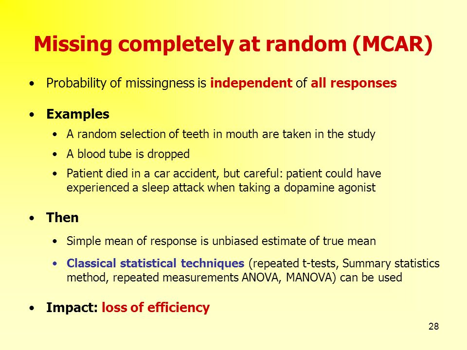 28 Missing completely at random (MCAR) Probability of missingness is independent of all responses Examples A random selection of teeth in mouth are ta