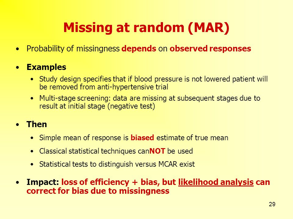 29 Missing at random (MAR) Probability of missingness depends on observed responses Examples Study design specifies that if blood pressure is not lowe