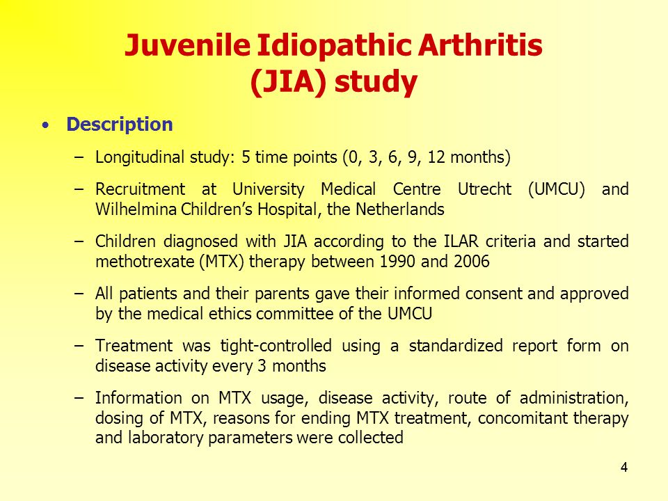 4 4 Juvenile Idiopathic Arthritis (JIA) study Description –Longitudinal study: 5 time points (0, 3, 6, 9, 12 months) –Recruitment at University Medical Centre Utrecht (UMCU) and Wilhelmina Children's Hospital, the Netherlands –Children diagnosed with JIA according to the ILAR criteria and started methotrexate (MTX) therapy between 1990 and 2006 –All patients and their parents gave their informed consent and approved by the medical ethics committee of the UMCU –Treatment was tight-controlled using a standardized report form on disease activity every 3 months –Information on MTX usage, disease activity, route of administration, dosing of MTX, reasons for ending MTX treatment, concomitant therapy and laboratory parameters were collected