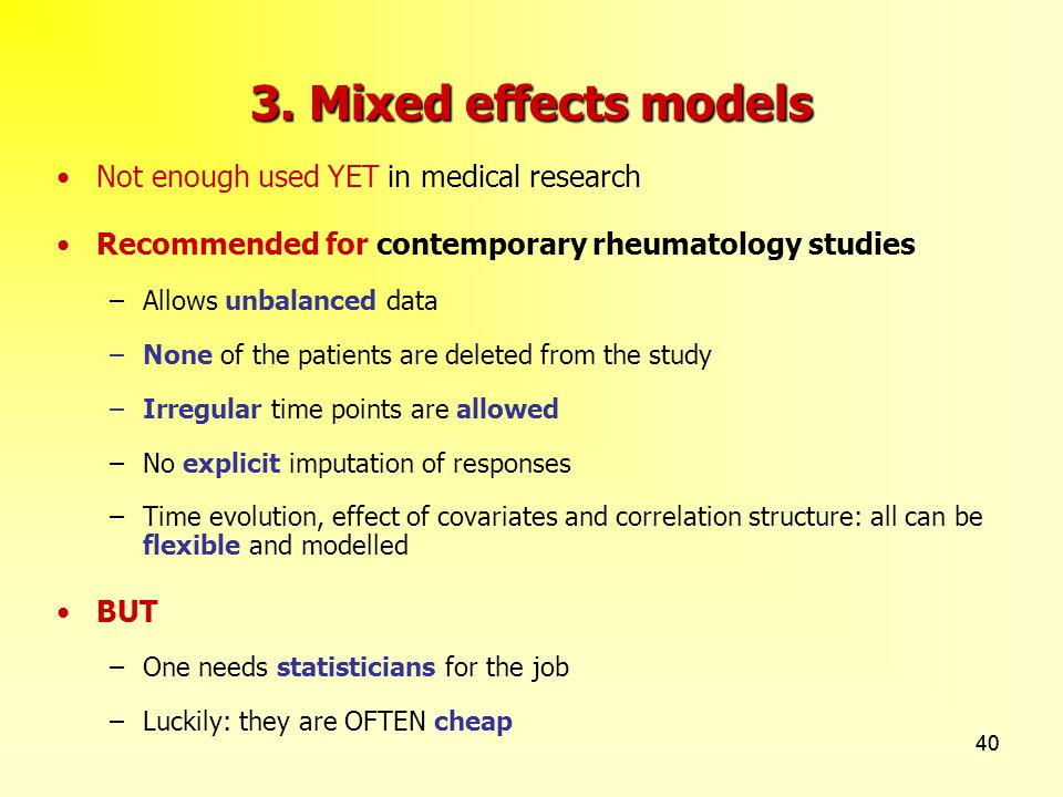 40 3. Mixed effects models Not enough used YET in medical research Recommended for contemporary rheumatology studies –Allows unbalanced data –None of