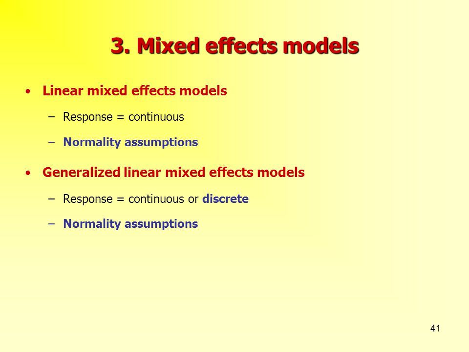 41 3. Mixed effects models Linear mixed effects models –Response = continuous –Normality assumptions Generalized linear mixed effects models –Response
