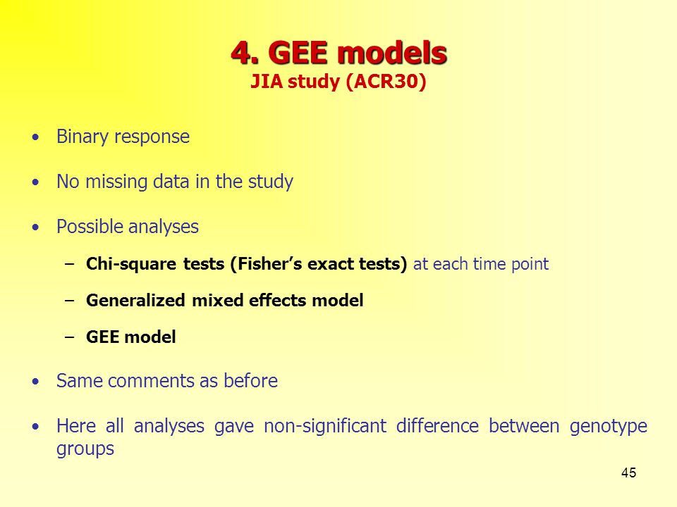 45 4. GEE models 4. GEE models JIA study (ACR30) Binary response No missing data in the study Possible analyses –Chi-square tests (Fisher's exact test