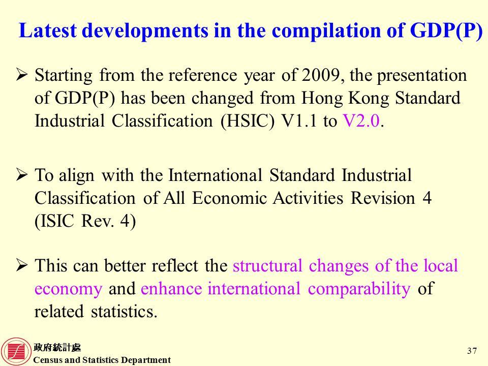 政府統計處 Census and Statistics Department 37 Latest developments in the compilation of GDP(P)  Starting from the reference year of 2009, the presentation of GDP(P) has been changed from Hong Kong Standard Industrial Classification (HSIC) V1.1 to V2.0.