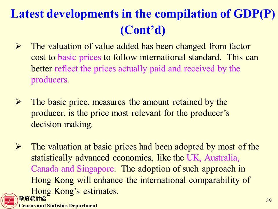 政府統計處 Census and Statistics Department 39 Latest developments in the compilation of GDP(P) (Cont'd)  The valuation of value added has been changed from factor cost to basic prices to follow international standard.