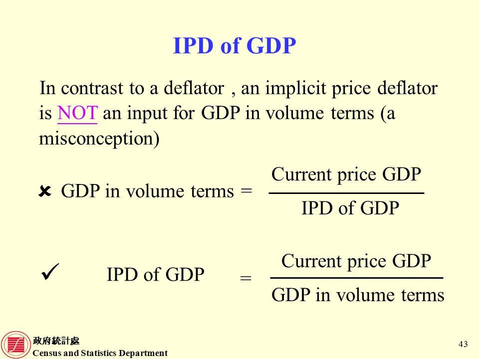 政府統計處 Census and Statistics Department 43 IPD of GDP In contrast to a deflator, an implicit price deflator is NOT an input for GDP in volume terms (a misconception) Current price GDP IPD of GDP =GDP in volume terms  Current price GDP GDP in volume terms IPD of GDP =